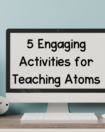these activities for teaching atoms will engage your students and make learning fun