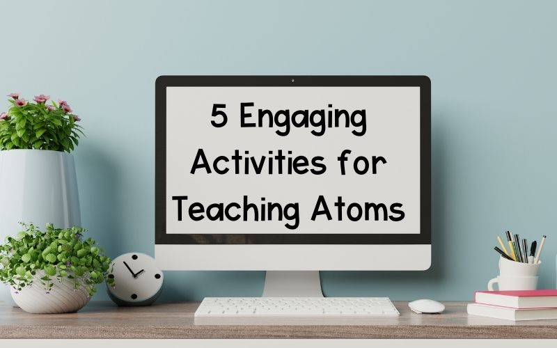 5 Engaging Activities for Teaching Atoms